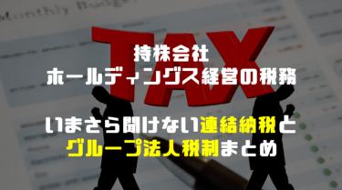 持株会社・ホールディングス経営における税務:今さら聞けない連結納税とグループ法人税制とは。